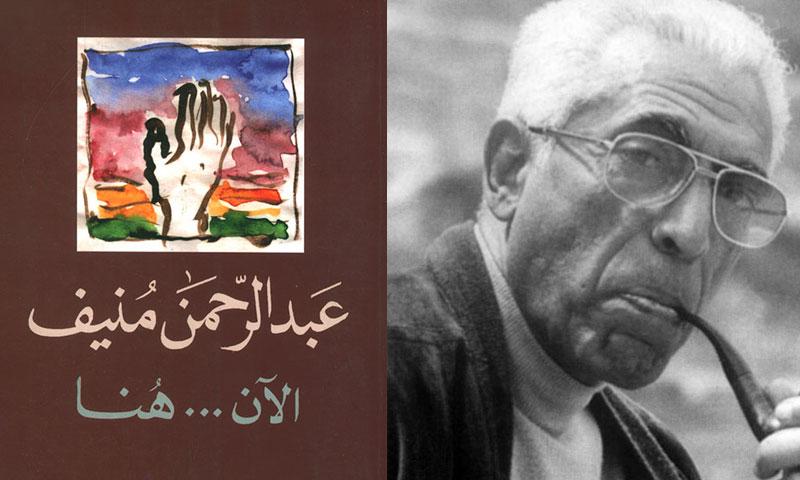 الكاتب عبد الرحمن منيف وغلاف رواية الآن هنا (تعديل عنب بلدي)
